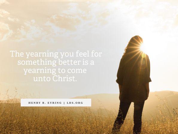 """""""Die Sehnsucht, die du für etwas Besseres fühlst, ist die Sehnsucht, zu Christus zu kommen."""" Präsident Henry B. Eyring, """"Come unto Christ."""" """"Es gab viele, die ihren Worten glaubten."""" Wie legst du Zeugnis von der Wahrheit des Evangeliums von Jesus Christus ab?"""