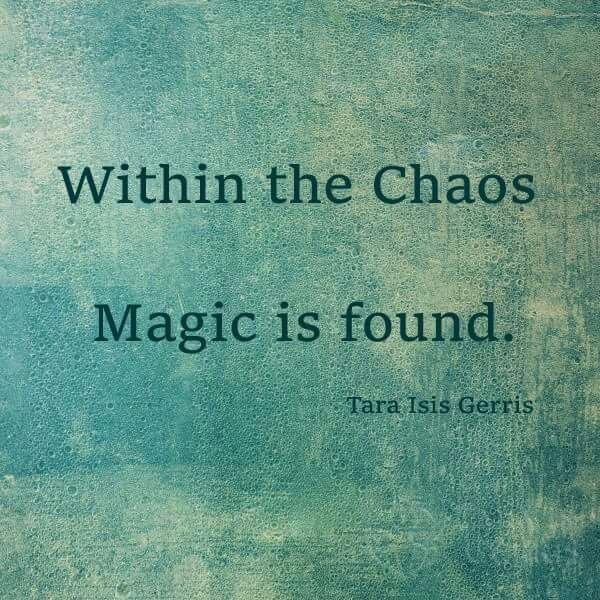 Within the chaos Magic is found. ~Tara Isis Gerris -Pinned by The Mystic's Emporium on Etsy