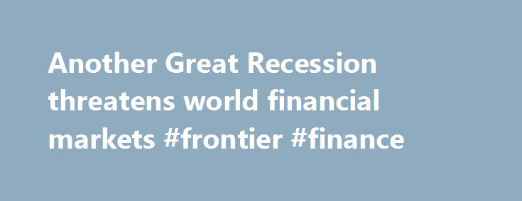 Another Great Recession threatens world financial markets #frontier #finance http://cash.remmont.com/another-great-recession-threatens-world-financial-markets-frontier-finance/  #world finance # Another Great Recession threatens world financial markets Mr. Global Economy has spent much of the past seven years in an induced coma, with only a modest recovery from the Great Recession. The root causes of the life-threatening... Read more