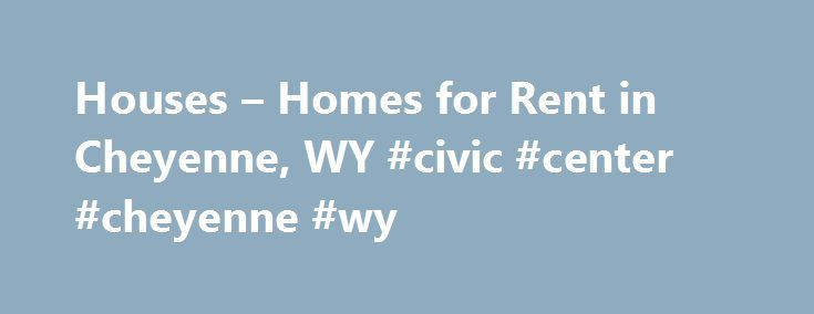 Houses – Homes for Rent in Cheyenne, WY #civic #center #cheyenne #wy http://virginia.remmont.com/houses-homes-for-rent-in-cheyenne-wy-civic-center-cheyenne-wy/  # Home Rentals in or near Cheyenne, Wyoming Locate Houses for Rent in Cheyenne, WY Cheyenne is Wyoming's capital city, a metropolis that's fertile for residents and families searching for homes for rent. The city is found near South Greeley and Fox Farm-College. which are two Wyoming locations that mirror the urban spirit that…