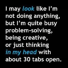I may look like I'm not doing anything, but I'm quite busy problem-solving, being creative, or just thinking in my head with about 30 tabs open. ~ This has been my life, except when I was ill and had brain damage. I've been on a wild trip, recuperating. I see so much more, and other doors are closing.