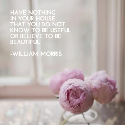 """""""have nothing in your house that you do not know to be useful or believe to be beautiful"""" -william morris #quotes #inspiration"""