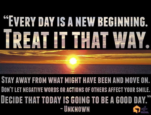 """""""Every day is a new beginning. Treat it that way. Stay away from what might have been and move on. Don't let negative words or actions of others affect your smile. Decide that today is going to be a good day."""" – Unknown #Quotes"""