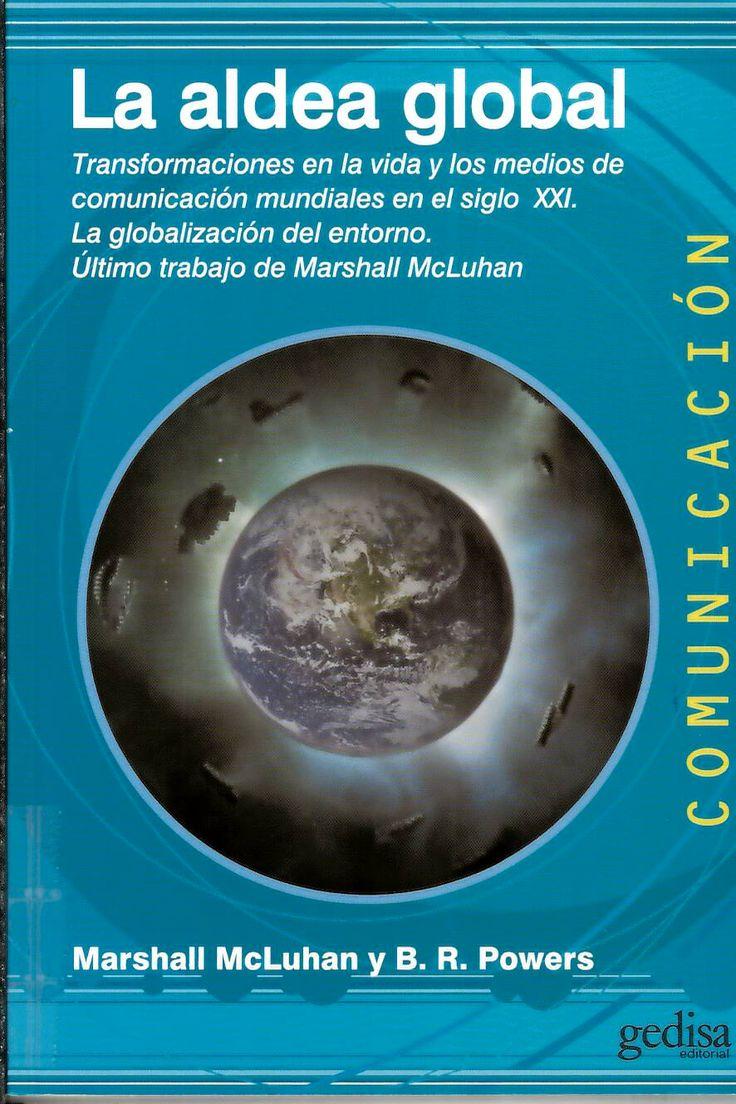 La aldea global : transformaciones en la vida y los medios de comunicación mundiales en el siglo XXI. La globalización del entorno. Último trabajo de Marshall McLuhan / por Marshall MacLuhan y B.R. Powers http://absysnetweb.bbtk.ull.es/cgi-bin/abnetopac?ACC=DOSEARCH&xsqf99=517286.