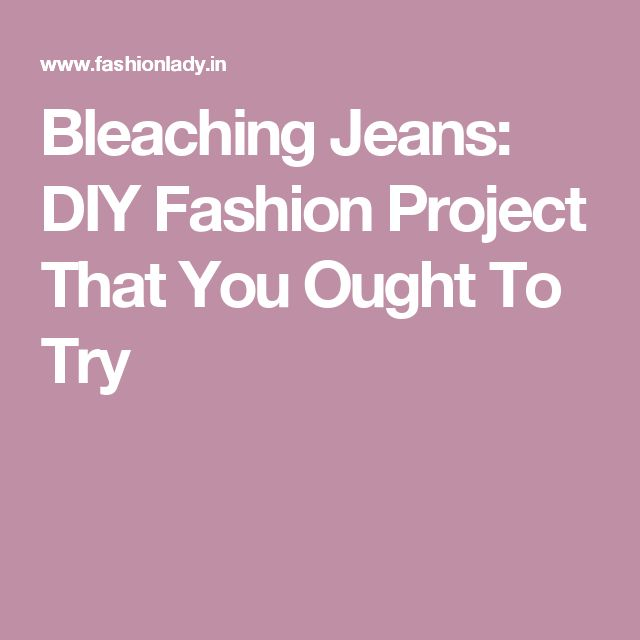 Bleaching Jeans: DIY Fashion Project That You Ought To Try