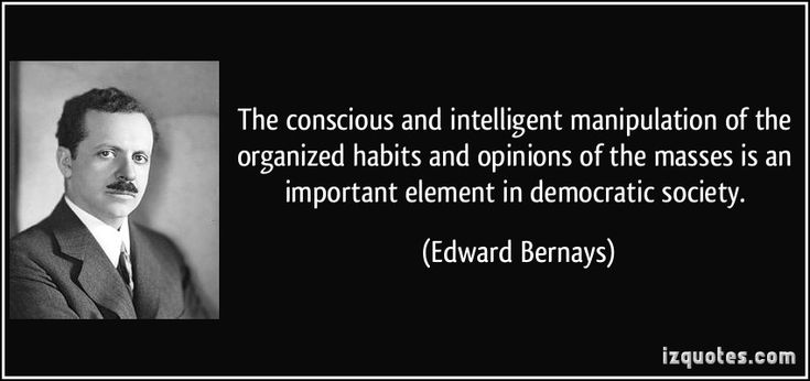 The conscious and intelligent manipulation of the organized habits and opinions of the masses is an important element in democratic society. - Edward Bernays