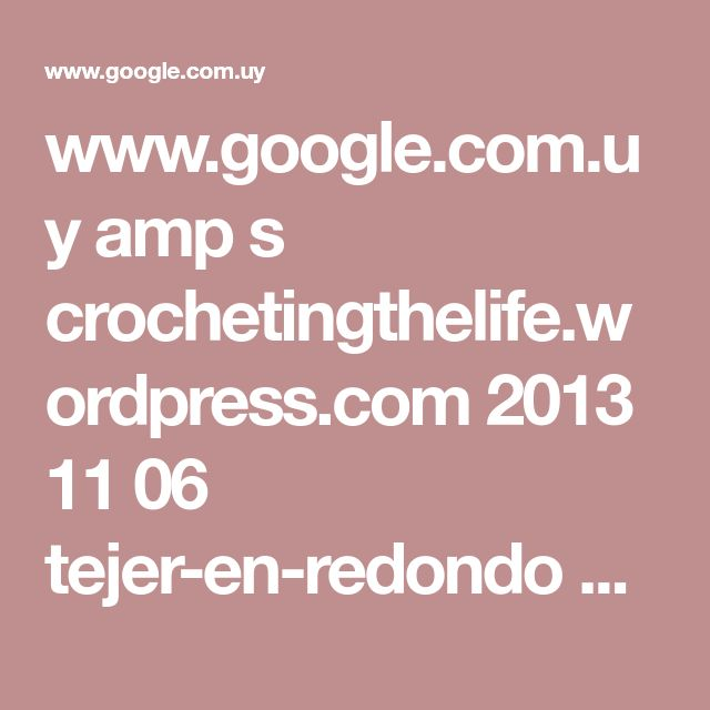 www.google.com.uy amp s crochetingthelife.wordpress.com 2013 11 06 tejer-en-redondo amp