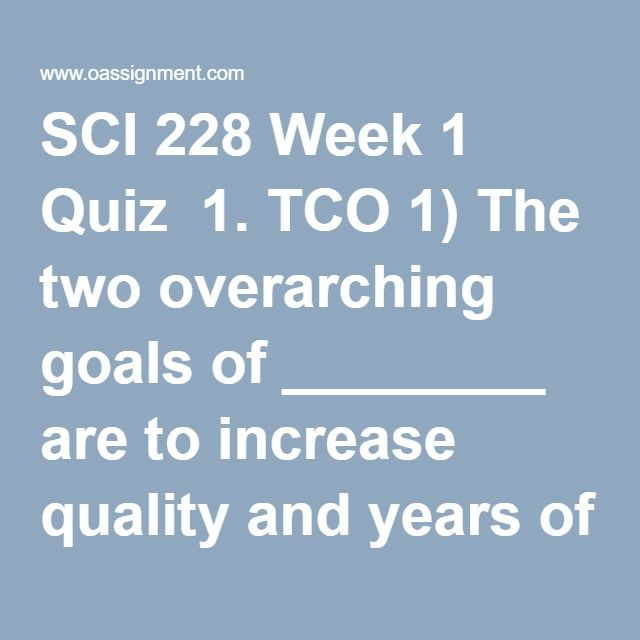 SCI 228 Week 1 Quiz  1. TCO 1) The two overarching goals of ________ are to increase quality and years of healthy life and to eliminate health disparities.  2. (TCO 1) Which of the following BEST describes minerals?  3. (TCO 1) Which of the following is NOT a primary function of dietary protein?  4. (TCO 1) Which physiological trigger(s) will result in the sensation of hunger?  5. (TCO 3) Which best explains why carbohydrate digestion ceases when food reaches the stomach?  6. (TCO 3) What…