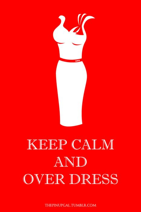 keep calm and overdress