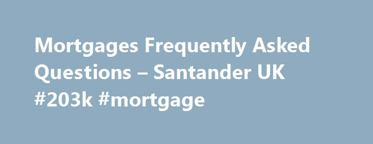 Mortgages Frequently Asked Questions – Santander UK #203k #mortgage http://mortgage.remmont.com/mortgages-frequently-asked-questions-santander-uk-203k-mortgage/  #standard mortgage # Mortgages frequently asked questions Order a redemption statement by calling or writing to us using the details below: Santander Mortgages: Santander Mortgage and Loan Operations, Bridle Road, Bootle, L30 4GB Tel: 0800 917 5630. 8am to 7pm Monday to Friday and 9am to 1pm Saturday. Alliance Leicester Mortgages…