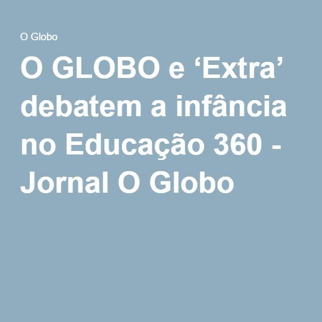 O GLOBO e 'Extra' debatem a infância no Educação 360 - Jornal O Globo
