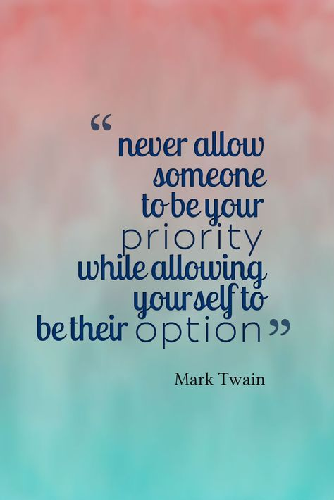 """Never allow someone to be your priority while allowing yourself to be their option."" 