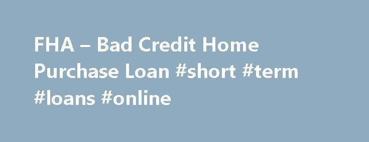 FHA – Bad Credit Home Purchase Loan #short #term #loans #online http://loans.nef2.com/2017/05/01/fha-bad-credit-home-purchase-loan-short-term-loans-online/  #where can i get a loan with bad credit # FHA Secure First-Time Home Buyer A Home of Your Own Purchase Refinance Rent or Buy Purchase FHA Fixed Loans FHA ARM Loans Disaster Victims Program Refinance FHA Secure Cash Out…  Read more