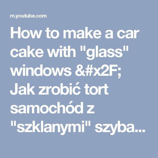 """How to make a car cake with """"glass"""" windows / Jak zrobić tort samochód z """"szklanymi"""" szybami - YouTube"""