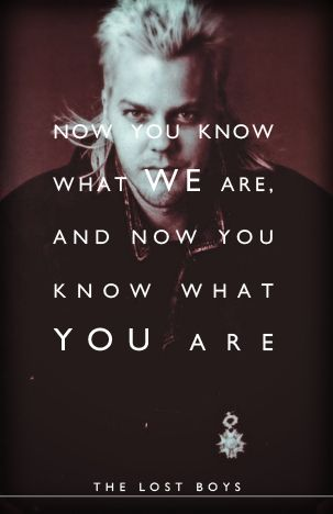 Lost Boys quote: Now you know what WE are, and now you know what YOU are.