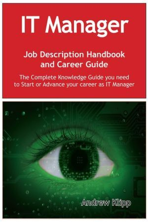 The IT Manager Job Description Handbook and Career Guide: The Complete Knowledge Guide you need to Start or Advance your Career as IT Manager. Practical Manual for Job-Hunters and Career-Changers.