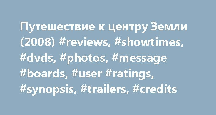 Путешествие к центру Земли (2008) #reviews, #showtimes, #dvds, #photos, #message #boards, #user #ratings, #synopsis, #trailers, #credits http://south-africa.nef2.com/%d0%bf%d1%83%d1%82%d0%b5%d1%88%d0%b5%d1%81%d1%82%d0%b2%d0%b8%d0%b5-%d0%ba-%d1%86%d0%b5%d0%bd%d1%82%d1%80%d1%83-%d0%b7%d0%b5%d0%bc%d0%bb%d0%b8-2008-reviews-showtimes-dvds-photos-message-boa/  # The leading information resource for the entertainment industry Путешествие к центру Земли (2008 ) Storyline Professor Trevor Anderson…