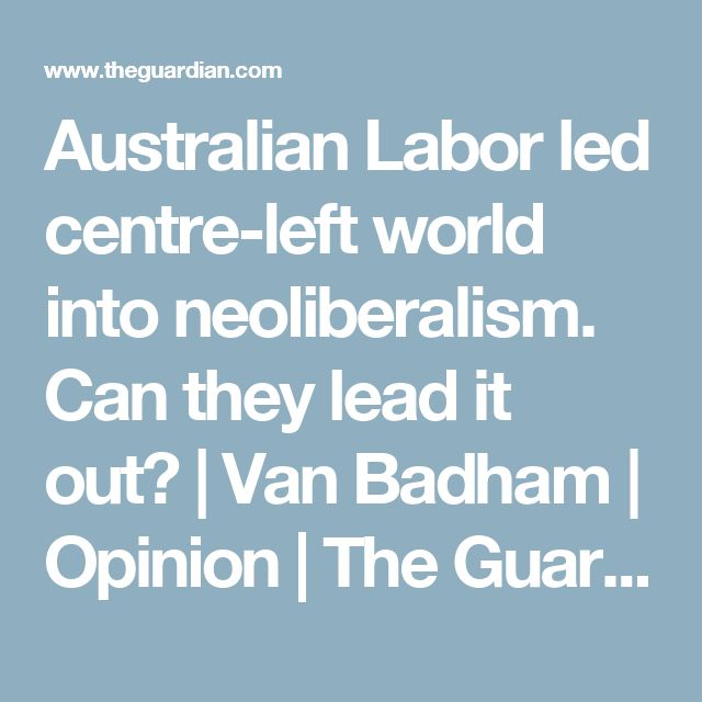 Australian Labor led centre-left world into neoliberalism. Can they lead it out? | Van Badham | Opinion | The Guardian