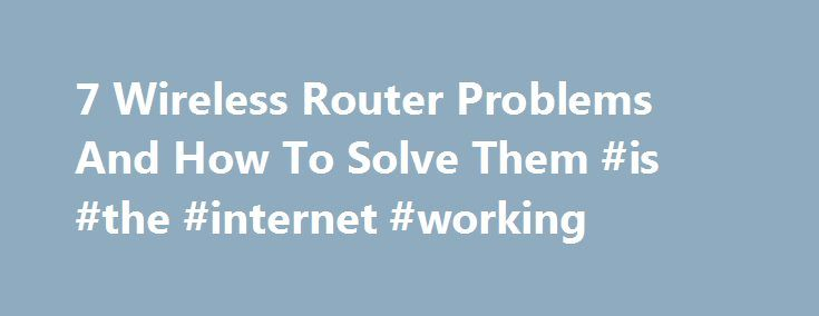 7 Wireless Router Problems And How To Solve Them #is #the #internet #working http://claim.nef2.com/7-wireless-router-problems-and-how-to-solve-them-is-the-internet-working/  # 7 Wireless Router Problems And How To Solve Them A good router gone bad isn't always a bad router. Most times it's just a good router looking for a little love and attention. We've all had it happen: You're sitting there connected to your network, browsing the Internet, or trying to get some game on, or you just want…