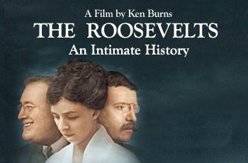 The Roosevelts: An Intimate History. Ken Burns and team's chronicle of three of America' most important and influential politicos. Their life and times.