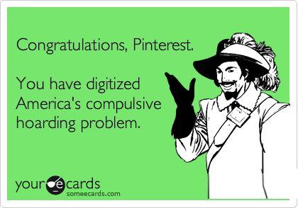 Congratulations, Pinterest. You have digitized America's compulsive hoarding problem.
