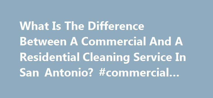 What Is The Difference Between A Commercial And A Residential Cleaning Service In San Antonio? #commercial #products http://commercial.remmont.com/what-is-the-difference-between-a-commercial-and-a-residential-cleaning-service-in-san-antonio-commercial-products/  #commercial services meaning # When we think about the word commercial, we normally think about one step up from residential. A commercial refrigerator can handle more than a residential, and a commercial range can cook better than a…