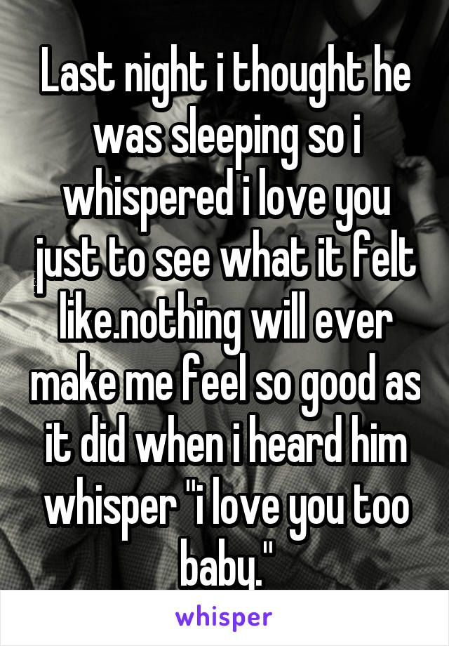 """Last night i thought he was sleeping so i whispered i love you just to see what it felt like.nothing will ever make me feel so good as it did when i heard him whisper """"i love you too baby."""""""