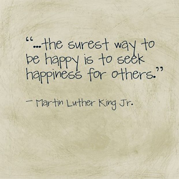 """The surest way to be happy is to seek happiness for others."" — Martin Luther King Jr."
