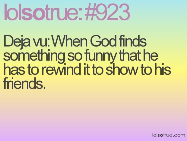 deja vu: Lolsotrue 923, God Finding, Quotes, Lolsotrue Brotips Babetip, Humor, Funny Thoughts, Haha Lari, Deja Vu Ha, Hil Freakin Lari
