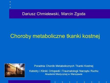 Choroby metaboliczne tkanki kostnej Dariusz Chmielewski, Marcin Zgoda Poradnia Chorób Metabolicznych Tkanki Kostnej Katedry i Kliniki Ortopedii i Traumatologii.