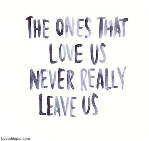 Quotes About Love And Life Lessons Inspiration The Ones That Love Us Never Really Leave Us Love Life Quotes