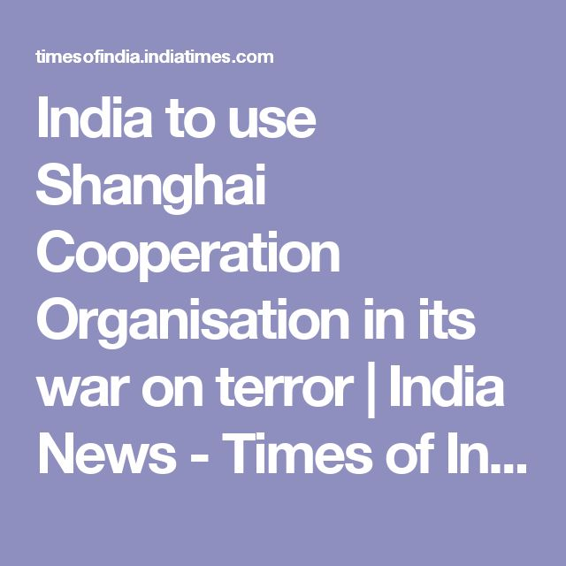 India to use Shanghai Cooperation Organisation in its war on terror | India News - Times of India