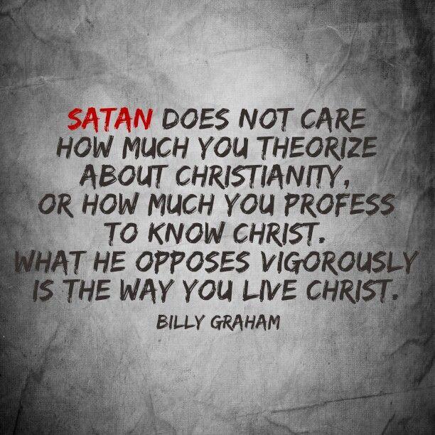 """Billy Graham: """"A Satanás no le importa cuanto tu teorizes acerca del cristianismo, o cuanto profeses a Cristo. A lo que él se opone vigorosamente es a la forma en que tu vives a Cristo."""""""