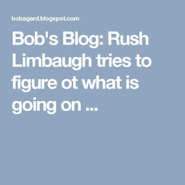 Bob's Blog: Rush Limbaugh tries to figure ot what is going on ...
