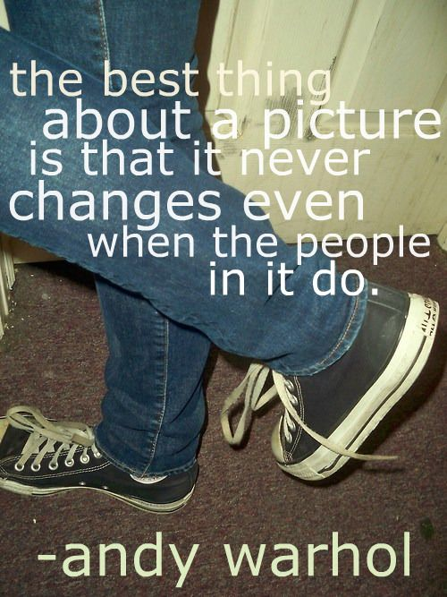 The best thing about a picture is that it never changes even when the people in it do. Andy Warhol.