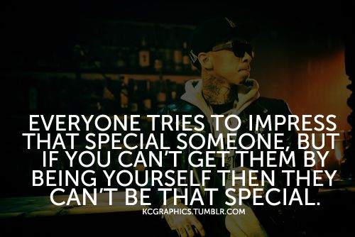 """""""Everyone tries to impress that special someone, but if you can't get them by being yourself then they can't be that special."""" #Love #Crush #Impress #picturequotes #Tyga View more #quotes on http://quotes-lover.com"""