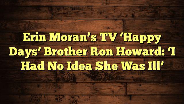 nice Erin Moran's TV 'Happy Days' Brother Ron Howard: 'I Had No Idea She Was Ill'