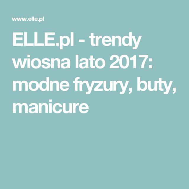ELLE.pl - trendy wiosna lato 2017: modne fryzury, buty, manicure