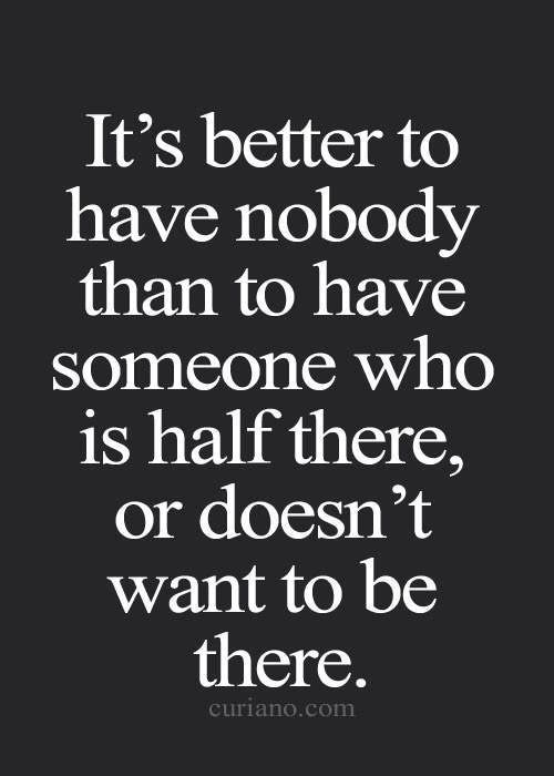 Nobody should settle for someone who is with them for any reason other than they are truly committed and in love with you.