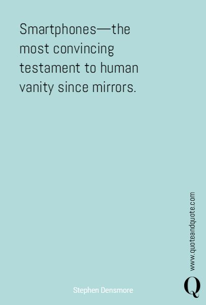 """Smartphones—the most convincing testament to human vanity since mirrors"" by Stephen Densmore. https://www.quoteandquote.com/quote/?id=1636  #quote, #humor, #humour, #irony, #smartphone, #iphone, #samsung, #vanity, #selfie, #technology, #modernlife, #mirror, #selfish, #quotation, #quoteandquote, #lifequote, #quoteaboutlife"