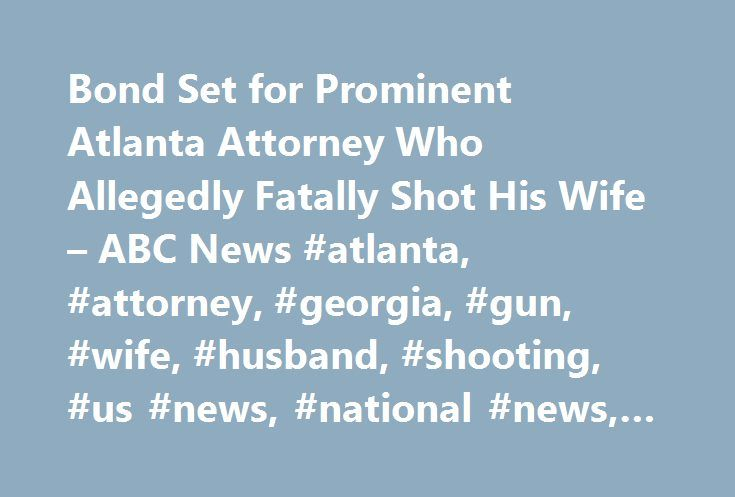 Bond Set for Prominent Atlanta Attorney Who Allegedly Fatally Shot His Wife – ABC News #atlanta, #attorney, #georgia, #gun, #wife, #husband, #shooting, #us #news, #national #news, #local #news http://lexingtone.remmont.com/bond-set-for-prominent-atlanta-attorney-who-allegedly-fatally-shot-his-wife-abc-news-atlanta-attorney-georgia-gun-wife-husband-shooting-us-news-national-news-local-news/  # Sections Shows Yahoo!-ABC News Network | 2017 ABC News Internet Ventures. All rights reserved. Bond…
