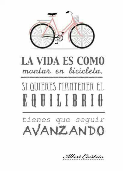 La vida es como montar en bicicleta, si quieres mantener el equilibrio tienes que seguir avanzando.