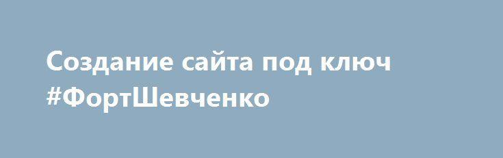 Создание сайта под ключ #ФортШевченко http://www.pogruzimvse.ru/doska219/?adv_id=144 Наличие персонального сайта является одним из основных инструментов получения прибыли и продвижения бизнеса. Делаем сайты. Уникальный дизайн соответствующий фирменному стилю клиента. Удобная система управления контентом «под ключ». Высокий уровень юзабилити. Быстрые сроки выполнения даже сложных проектов.   Цены и качество наших работ вас приятно удивят, когда вы сравните с ценой наших конкурентов. Мы плотно…