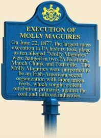 "On June 22, 1877, the largest mass execution in PA history took place as ten alleged ""Molly Maguires"" were hanged in two PA locations, Mauch Chunk and Pottsville. The Molly Maguires were purported to be an Irish-American secret organization with labor union roots, which sought violent retribution primarily against the coal and railroad industries.]"