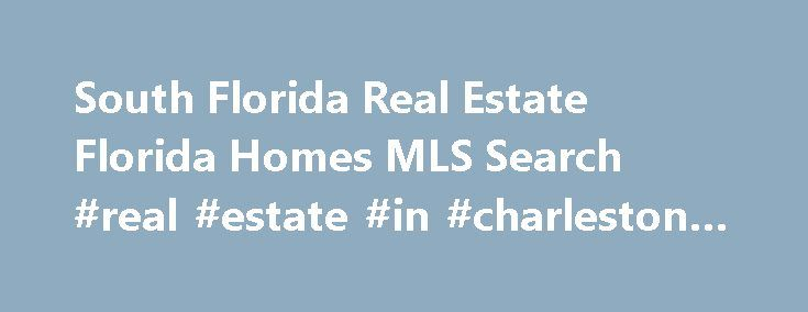 South Florida Real Estate Florida Homes MLS Search #real #estate #in #charleston #sc http://real-estate.remmont.com/south-florida-real-estate-florida-homes-mls-search-real-estate-in-charleston-sc/  #south florida real estate # South Florida Real Estate South Florida Real Estate Experts is a South Florida real estate company. specializing in residential listings and sales across South Florida. South Florida Real Estate Experts provides real estate services, including both residential and…