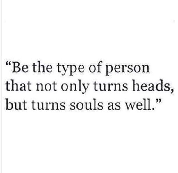 """Be the type of person that not only turns heads, but turns souls as well."""