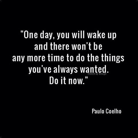 Note to self: Do it now!   Having a great retirement and I am glad for my choices....some not my best but all in all a good life well lived.
