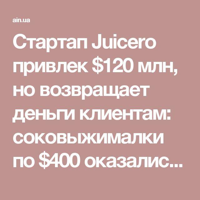 Стартап Juicero привлек $120 млн, но возвращает деньги клиентам: соковыжималки по $400 оказались не нужны - AIN.UA