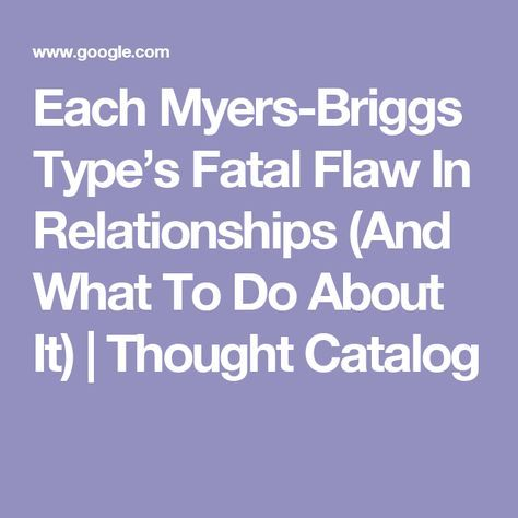 Each Myers-Briggs Type's Fatal Flaw In Relationships (And What To Do About It) | Thought Catalog-- INFJ spot on (mostly), but ISTP is based on an unhealthy stereotype... My ISTP is much more grounded than this gives credit, and I have found trust in his steadfastness