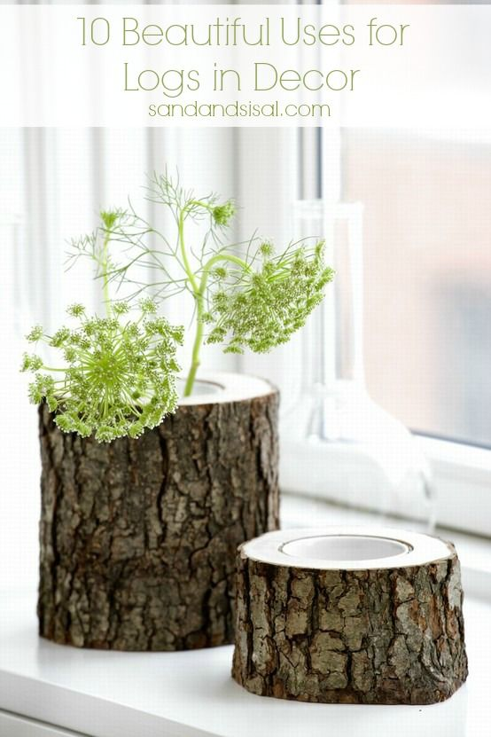 10 Beautiful Uses for Logs in Decor ---- see log vases, log candle holders, & sliced wood platforms     Sand and Sisal